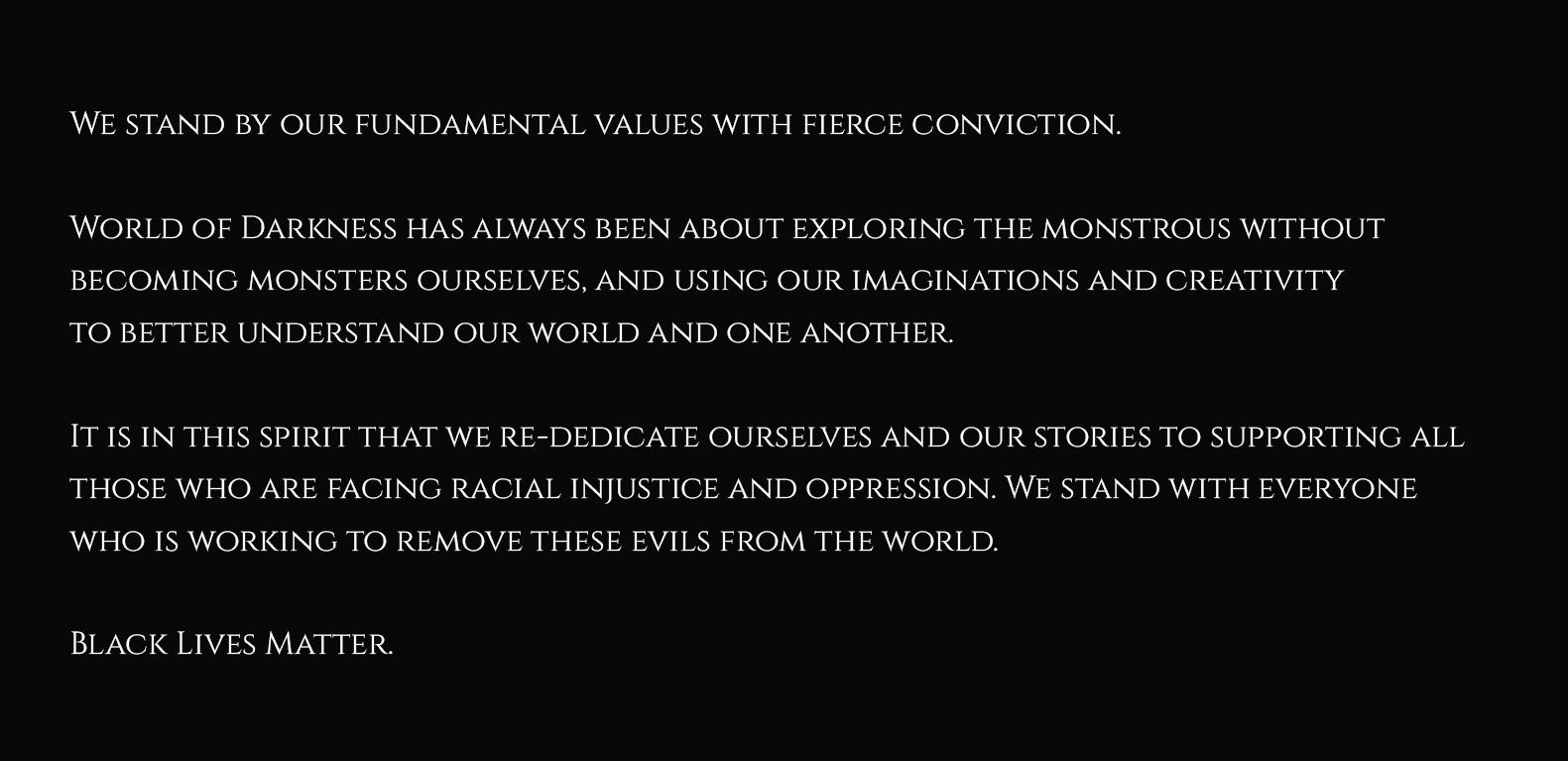 Graphik mit Text: Wir stehen zu unseren Werten mit grimmiger Überzeugung!  In der World of Darkness ging es immer darum ein Monster zu spielen, ohne selbst zum Monster zu werden! Darum unsere Vorstellungskraft und Kreativität zu nutzen um unsere Welt und Andere besser zu verstehen!  Im Geiste dessen widmen wir erneut uns, und unsere Geschichten, all jenen die rassistische Ungerechtigkeit und Unterdrückung ausgesetzt sind! Wir stehen auf der Seite all jener die daran arbeiten diese Übel aus der Welt zu entfernen!  Black Lives Matter! (Schwarze Leben sind wichtig!)