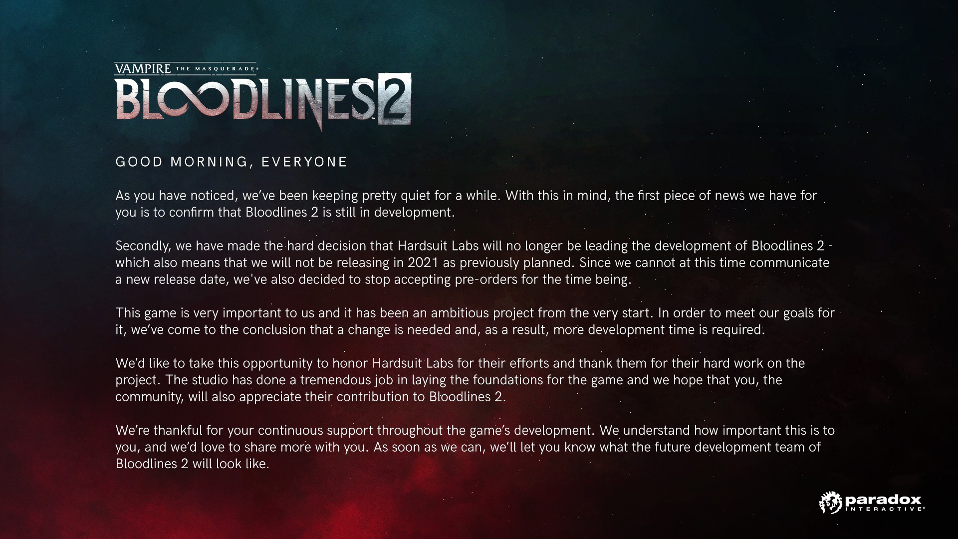 Good morning, everyone As you have noticed, we've been keeping pretty quiet for a while. With this in mind, the first piece of news we have for you is to confirm that Bloodlines 2 is still in development. Secondly, we have made the hard decision that Hardsuit Labs will no longer be leading the development of Bloodlines 2 - which also means that we will not be releasing in 2021 as previously planned. Since we cannot at this time communicate a new release date, we've also decided to stop accepting pre-orders for the time being. This game is very important to us and it has been an ambitious project from the very start. In order to meet our goals for it, we've come to the conclusion that a change is needed and, as a result, more development time is required. We'd like to take this opportunity to honor Hardsuit Labs for their efforts and thank them for their hard work on the project. The studio has done a tremendous job in laying the foundations for the game and we hope that you, the community, will also appreciate their contribution to Bloodlines 2. We're thankful for your continuous support throughout the game's development. We understand how important this is to you, and we'd love to share more with you. As soon as we can, we'll let you know what the future development team of Bloodlines 2 will look like.